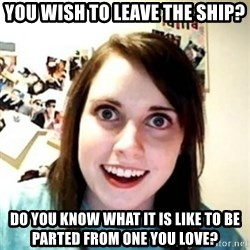Overprotective Girlfriend - You wish to leave the ship? Do you know what it is like to be parted from one you love?