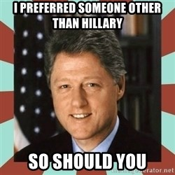 Bill Clinton - I preferred someone other than Hillary So should you