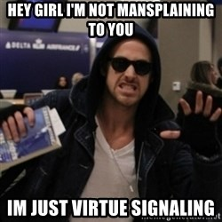 Manarchist Ryan Gosling - Hey Girl I'm not mansplaining to you Im just virtue signaling