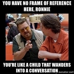 walter sobchak - You have no frame of reference here, Ronnie You're like a child that wanders into a conversation