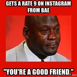 "crying michael jordan - gets a rate 9 on instagram from bae ""You're a good friend."""