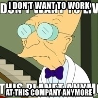 I Dont Want To Live On This Planet Anymore - I don't want to work at this company anymore