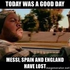 It was a good day - TODAY WAS A GOOD DAY Messi, Spain and England have lost