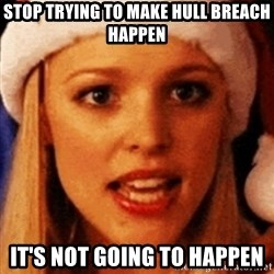 trying to make fetch happen  - STOP TRYING TO MAKE HULL BREACH HAPPEN IT'S NOT GOING TO HAPPEN