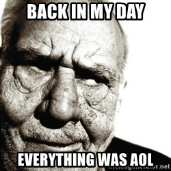 Back In My Day - Back in my day everything was aol