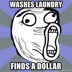 LOL FACE - Washes laundry  Finds a dollar