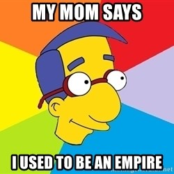 Milhouse - My mom says I used to be an empire