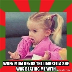 dafuq girl -  when mum bends the umbrella she was beating me with
