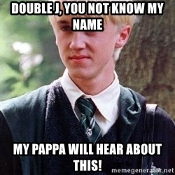 Draco Malfoy - Double J, you not know my name my Pappa will hear about this!