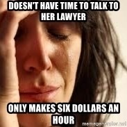 Crying lady - doesn't have time to talk to her lawyer only makes six dollars an hour