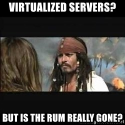 But why is the rum gone - Virtualized Servers?  But is the rum really gone?
