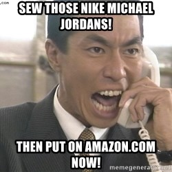 Chinese Factory Foreman - Sew those Nike Michael Jordans! Then put on Amazon.com now!