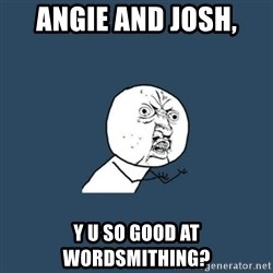 y you no - Angie and Josh,  Y U so good at Wordsmithing?