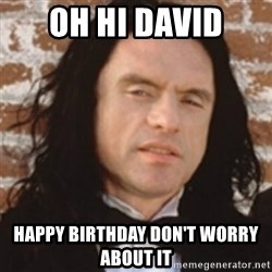 Disgusted Tommy Wiseau - Oh hi David happy birthday don't worry about it