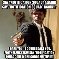 "Samuel L Jackson - say ""notification squad"" again!! say ""notification squad"" again!!"" i dare you!! i double dare you, motherfucker!!! say ""notification squad"" one more goddamn time!!!"