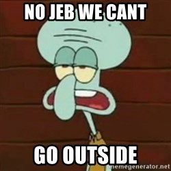 no patrick mayonnaise is not an instrument - No Jeb we cant Go outside