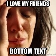 Crying lady - i love my friends bottom text