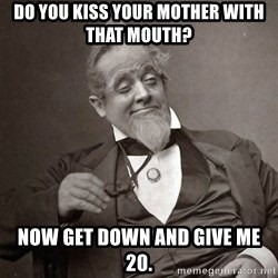 1889 [10] guy - Do you kiss your mother with that mouth? now get down and give me 20.