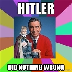mr rogers  - Hitler did nothing wrong