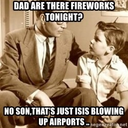 father son  - Dad are there fireworks tonight? No son,that's just ISIS blowing up airports ..