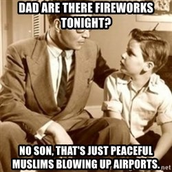 father son  - Dad are there fireworks tonight? No son, that's just peaceful Muslims Blowing up Airports.