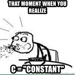 "Cereal Guy Spit - That moment when you realize c = ""constant"""