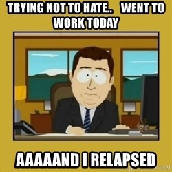 aaand its gone - Trying not to hate..    went to work today aaaaand I relapsed