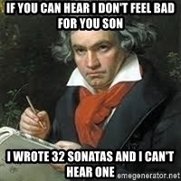beethoven - if you can hear I don't feel bad for you son I wrote 32 sonatas and I can't hear one