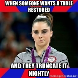 Mckayla Maroney Does Not Approve - When someone wants a table restored and they truncate it nightly