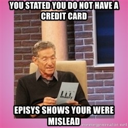 MAURY PV - You stated you do not have a credit card Episys shows your were mislead