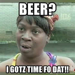 Everybody got time for that - Beer? I Gotz Time Fo Dat!!
