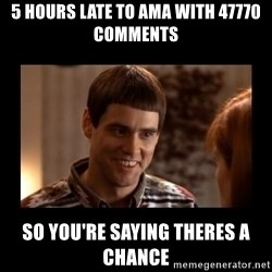 Lloyd-So you're saying there's a chance! - 5 hours late to AMA with 47770 comments So you're saying theres a chance