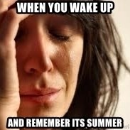 Crying lady - when you wake up and remember its summer