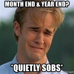 90s Problems - Month End & Year End? *Quietly Sobs*