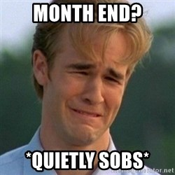 90s Problems - Month End? *Quietly Sobs*