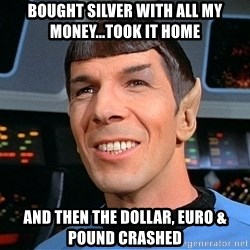 smiling spock - Bought silver with all my money...took it home and then the Dollar, Euro & Pound crashed