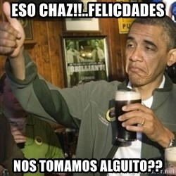 THUMBS UP OBAMA - Eso Chaz!!..felicdades Nos tomamos alguito??