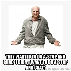 Larry David -         They wanted to do a 'stop and chat, ' I didn't want to do a 'stop and chat.'