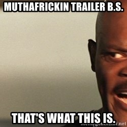 Snakes on a plane Samuel L Jackson - muthafrickin trailer b.s. That's what this is.