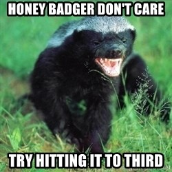 Honey Badger Actual - Honey Badger don't care Try hitting it to third
