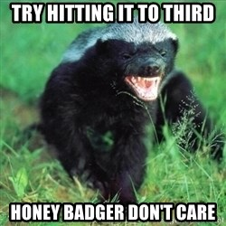 Honey Badger Actual - Try hitting it to third Honey Badger don't care