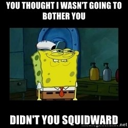 didnt you squidward - You thought I wasn't going to bother you Didn't you squidward