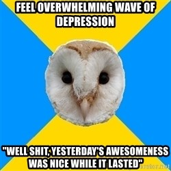 """Bipolar Owl - Feel overwhelming wave of depression """"Well shit, yesterday's awesomeness was nice while it lasted"""""""