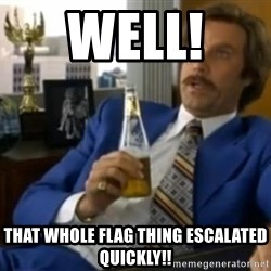 That escalated quickly-Ron Burgundy - Well!  That whole flag thing escalated quickly!!