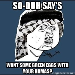 y-u-so-arab - So-Duh say's Want some green eggs with your Hamas?