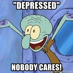 """Guess What Squidward - """"depressed"""" nobody cares!"""