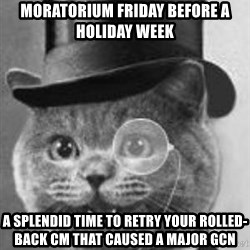 Monocle Cat - moratorium Friday before a holiday week A splendid time to retry your rolled-back CM that caused a major gcn