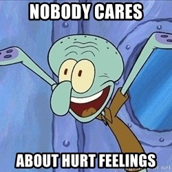 Guess What Squidward - Nobody Cares about hurt feelings