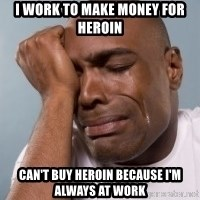 cryingblackman - I work to make money for heroin Can't buy heroin because i'm always at work