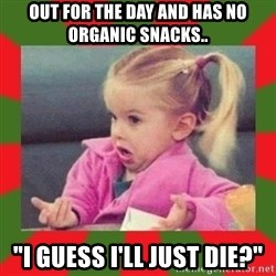 "dafuq girl - Out for the day and has no organic snacks.. ""I guess I'll just die?"""